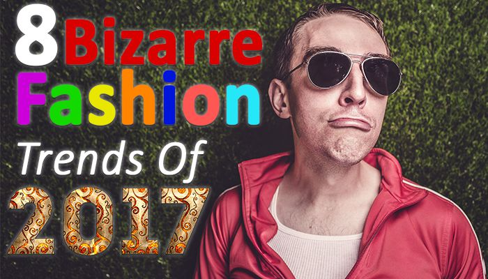 8 Bizarre Fashion Trends the World Saw in 2017